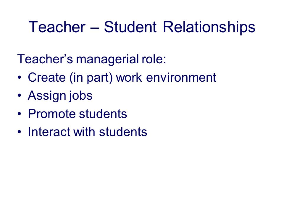 Teacher – Student Relationships Teachers managerial role: Create (in part) work environment Assign jobs Promote students Interact with students