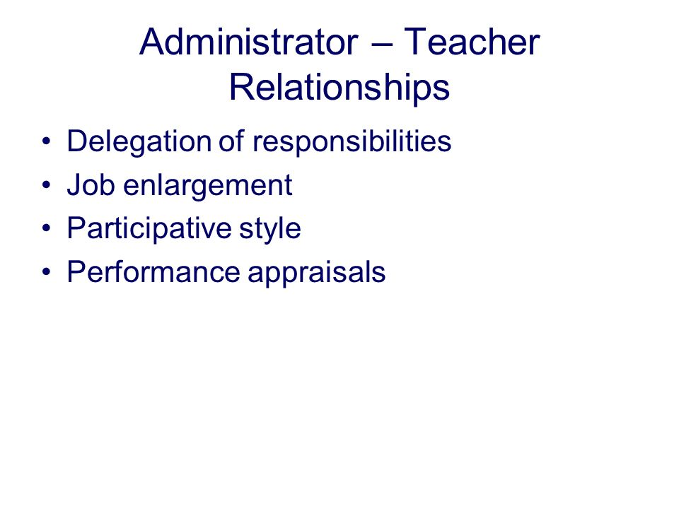 Administrator – Teacher Relationships Delegation of responsibilities Job enlargement Participative style Performance appraisals