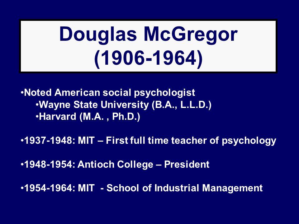 Douglas McGregor (1906-1964) Noted American social psychologist Wayne State University (B.A., L.L.D.) Harvard (M.A., Ph.D.) 1937-1948: MIT – First ful