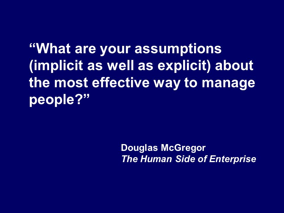 What are your assumptions (implicit as well as explicit) about the most effective way to manage people? Douglas McGregor The Human Side of Enterprise