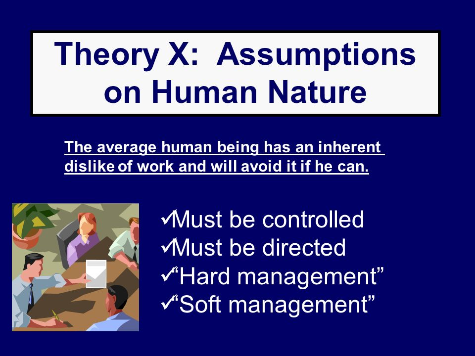 Theory X: Assumptions on Human Nature The average human being has an inherent dislike of work and will avoid it if he can. Must be controlled Must be