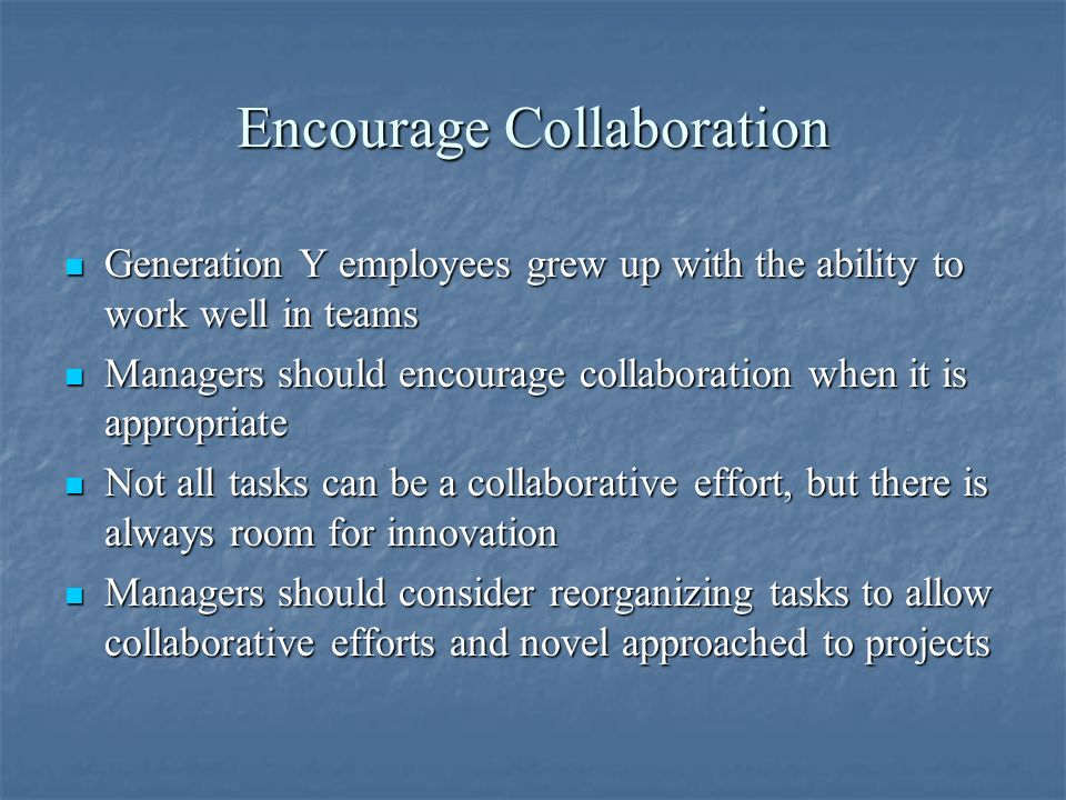 Encourage Collaboration Generation Y employees grew up with the ability to work well in teams Generation Y employees grew up with the ability to work well in teams Managers should encourage collaboration when it is appropriate Managers should encourage collaboration when it is appropriate Not all tasks can be a collaborative effort, but there is always room for innovation Not all tasks can be a collaborative effort, but there is always room for innovation Managers should consider reorganizing tasks to allow collaborative efforts and novel approached to projects Managers should consider reorganizing tasks to allow collaborative efforts and novel approached to projects
