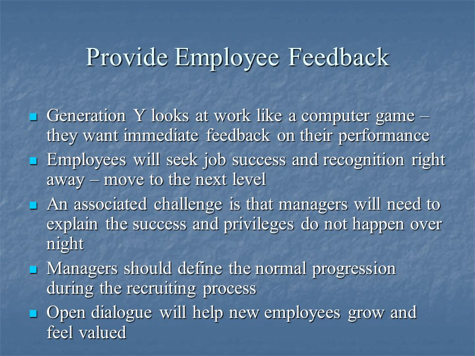 Provide Employee Feedback Generation Y looks at work like a computer game – they want immediate feedback on their performance Generation Y looks at work like a computer game – they want immediate feedback on their performance Employees will seek job success and recognition right away – move to the next level Employees will seek job success and recognition right away – move to the next level An associated challenge is that managers will need to explain the success and privileges do not happen over night An associated challenge is that managers will need to explain the success and privileges do not happen over night Managers should define the normal progression during the recruiting process Managers should define the normal progression during the recruiting process Open dialogue will help new employees grow and feel valued Open dialogue will help new employees grow and feel valued
