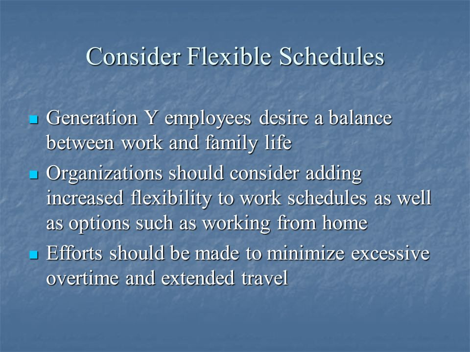 Consider Flexible Schedules Generation Y employees desire a balance between work and family life Generation Y employees desire a balance between work and family life Organizations should consider adding increased flexibility to work schedules as well as options such as working from home Organizations should consider adding increased flexibility to work schedules as well as options such as working from home Efforts should be made to minimize excessive overtime and extended travel Efforts should be made to minimize excessive overtime and extended travel