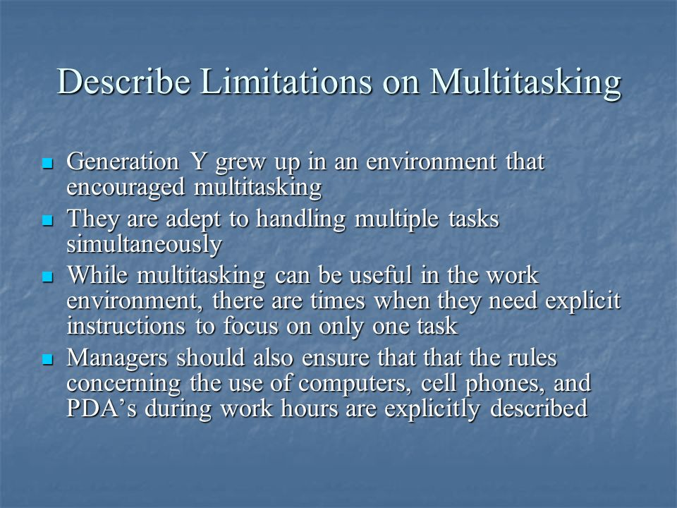 Describe Limitations on Multitasking Generation Y grew up in an environment that encouraged multitasking Generation Y grew up in an environment that encouraged multitasking They are adept to handling multiple tasks simultaneously They are adept to handling multiple tasks simultaneously While multitasking can be useful in the work environment, there are times when they need explicit instructions to focus on only one task While multitasking can be useful in the work environment, there are times when they need explicit instructions to focus on only one task Managers should also ensure that that the rules concerning the use of computers, cell phones, and PDAs during work hours are explicitly described Managers should also ensure that that the rules concerning the use of computers, cell phones, and PDAs during work hours are explicitly described