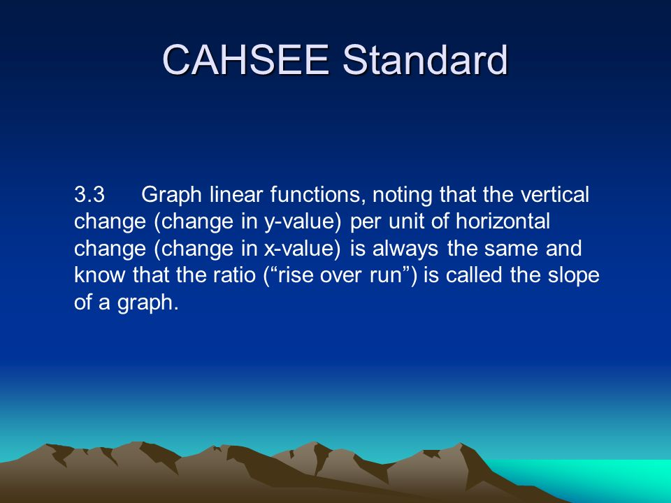 CAHSEE Standard 3.3 Graph linear functions, noting that the vertical change (change in y-value) per unit of horizontal change (change in x-value) is always the same and know that the ratio (rise over run) is called the slope of a graph.