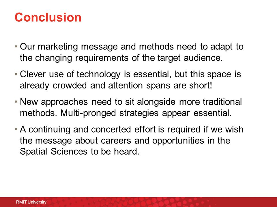 RMIT University Conclusion Our marketing message and methods need to adapt to the changing requirements of the target audience. Clever use of technolo