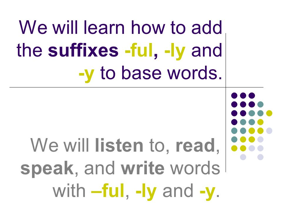 We will learn how to add the suffixes -ful, -ly and -y to base words. We will listen to, read, speak, and write words with –ful, -ly and -y.