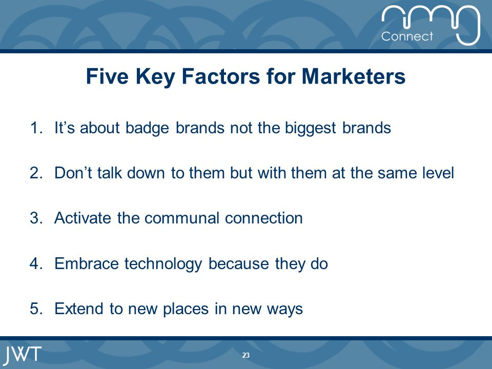 23 Five Key Factors for Marketers 1.Its about badge brands not the biggest brands 2.Dont talk down to them but with them at the same level 3.Activate the communal connection 4.Embrace technology because they do 5.Extend to new places in new ways