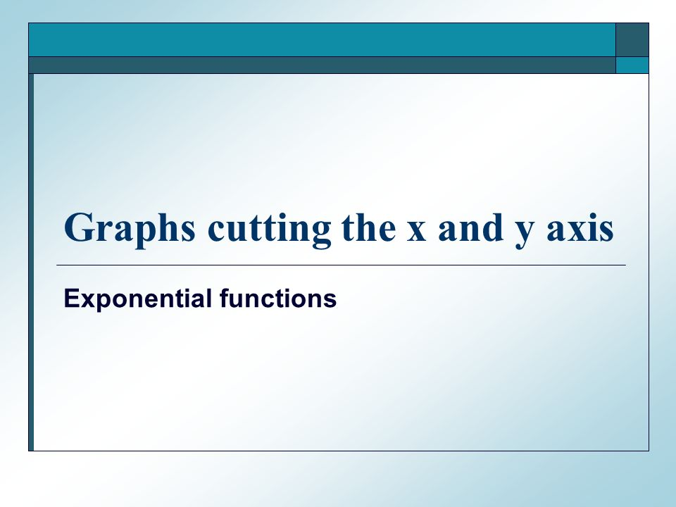 Graphs cutting the x and y axis Exponential functions