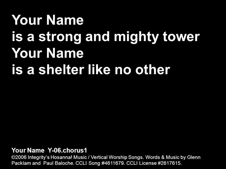 Your Name is a strong and mighty tower Your Name is a shelter like no other Your Name Y-06.chorus1 ©2006 Integritys Hosanna! Music / Vertical Worship