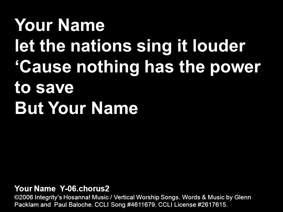 Your Name let the nations sing it louder Cause nothing has the power to save But Your Name Your Name Y-06.chorus2 ©2006 Integritys Hosanna! Music / Ve