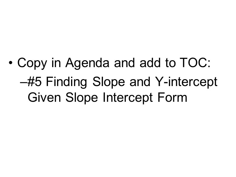 Copy in Agenda and add to TOC: –#5 Finding Slope and Y-intercept Given Slope Intercept Form