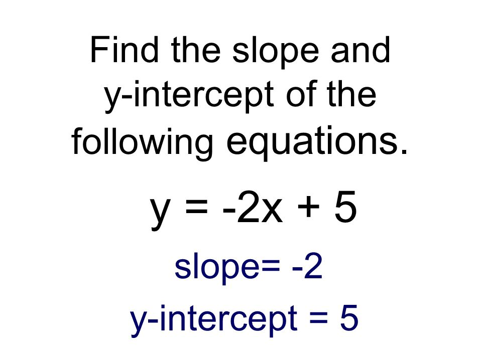 Find the slope and y-intercept of the following equations. y = -2x + 5 slope= -2 y-intercept = 5
