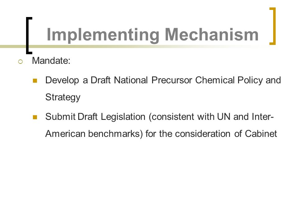 Implementing Mechanism Mandate: Develop a Draft National Precursor Chemical Policy and Strategy Submit Draft Legislation (consistent with UN and Inter