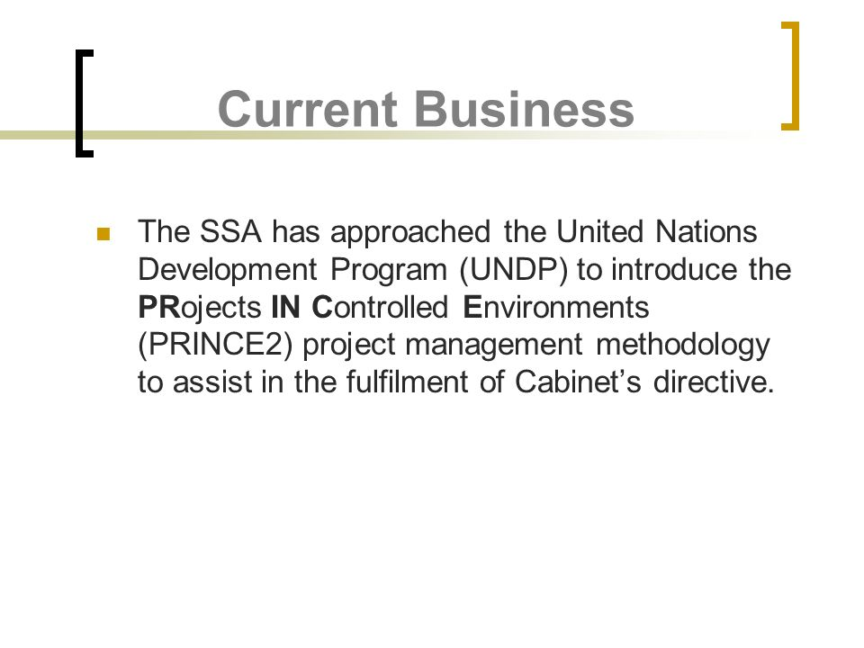 Current Business The SSA has approached the United Nations Development Program (UNDP) to introduce the PRojects IN Controlled Environments (PRINCE2) p