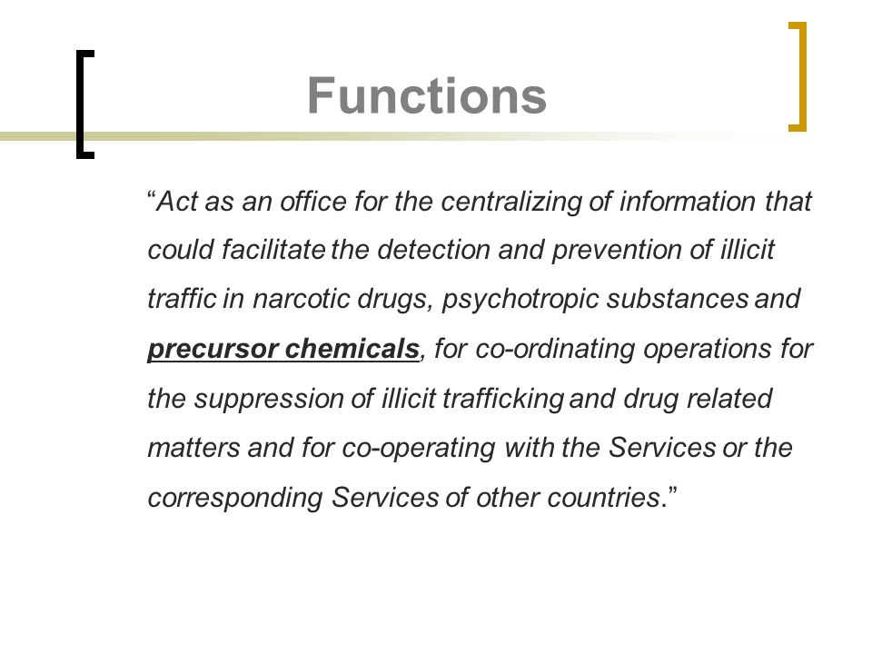 Functions Act as an office for the centralizing of information that could facilitate the detection and prevention of illicit traffic in narcotic drugs