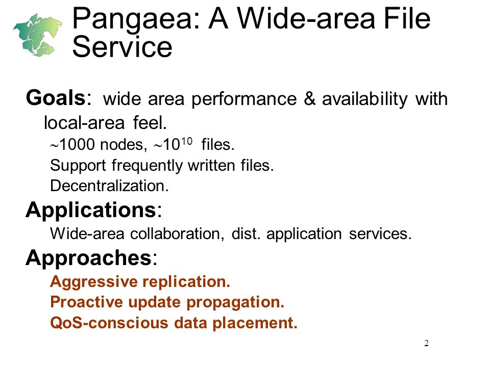 2 Pangaea: A Wide-area File Service Goals: wide area performance & availability with local-area feel. 1000 nodes, 10 10 files. Support frequently writ