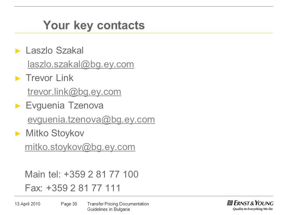 13 April 2010Transfer Pricing Documentation Guidelines in Bulgaria Page 35 Your key contacts Laszlo Szakal laszlo.szakal@bg.ey.com Trevor Link trevor.