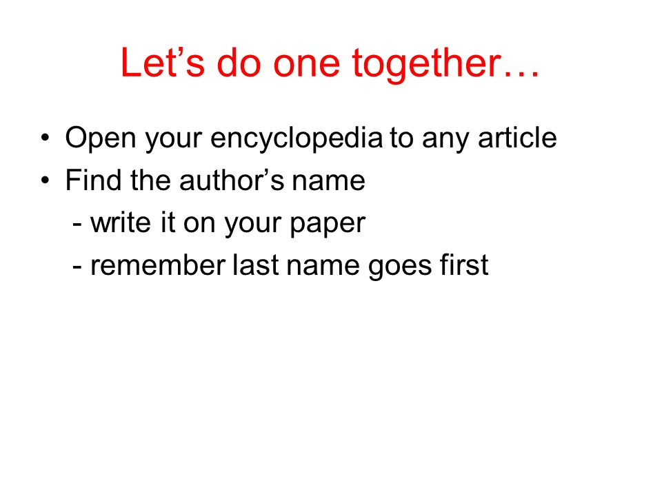 Lets do one together… Open your encyclopedia to any article Find the authors name - write it on your paper