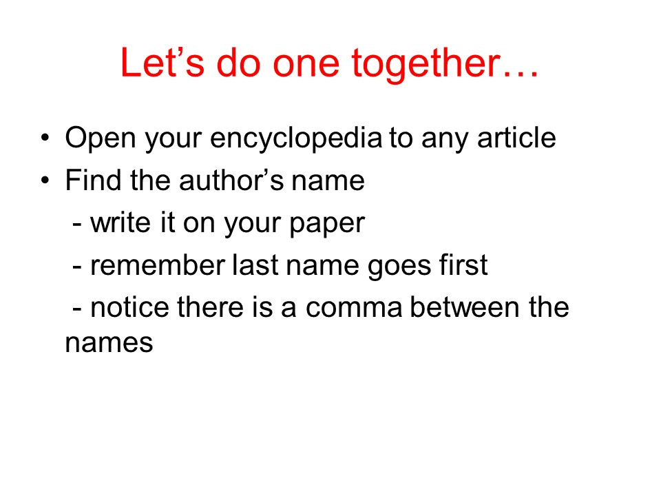 Lets do one together… Open your encyclopedia to any article Find the authors name - write it on your paper - remember last name goes first