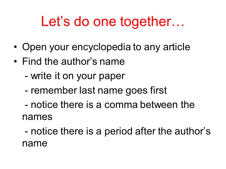 Lets do one together… Open your encyclopedia to any article Find the authors name - write it on your paper - remember last name goes first - notice th