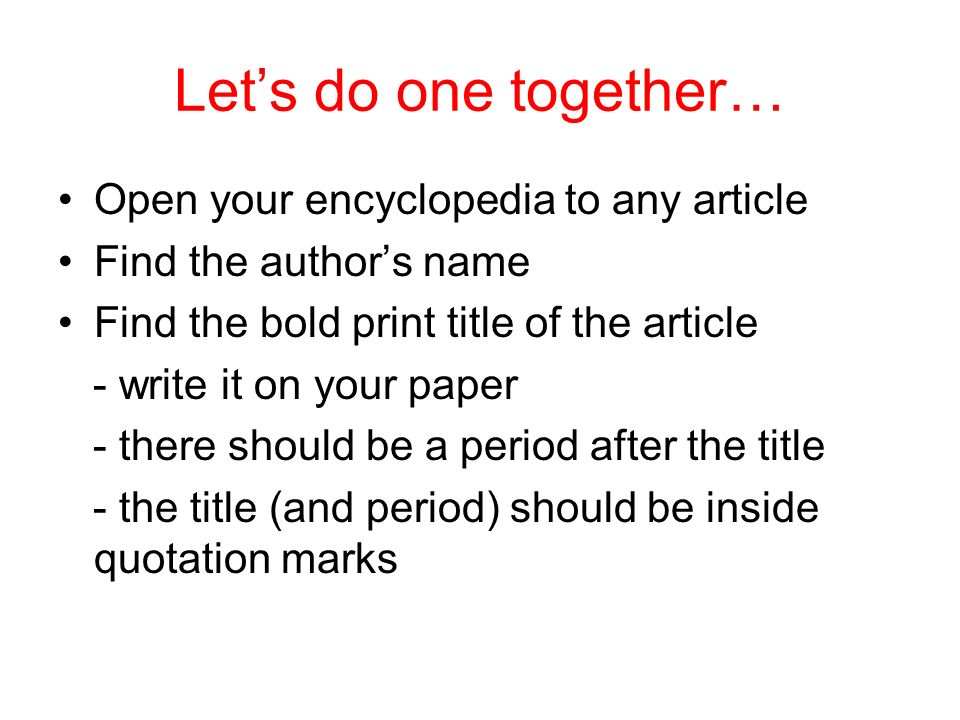 Lets do one together… Open your encyclopedia to any article Find the authors name Find the bold print title of the article - write it on your paper -