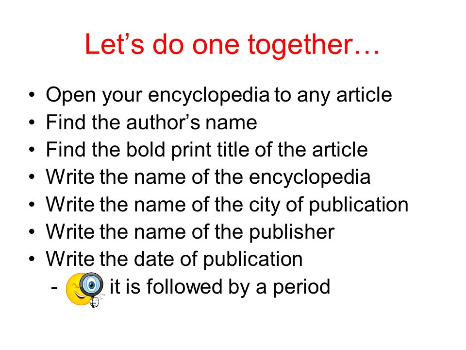 Lets do one together… Open your encyclopedia to any article Find the authors name Find the bold print title of the article Write the name of the encyc