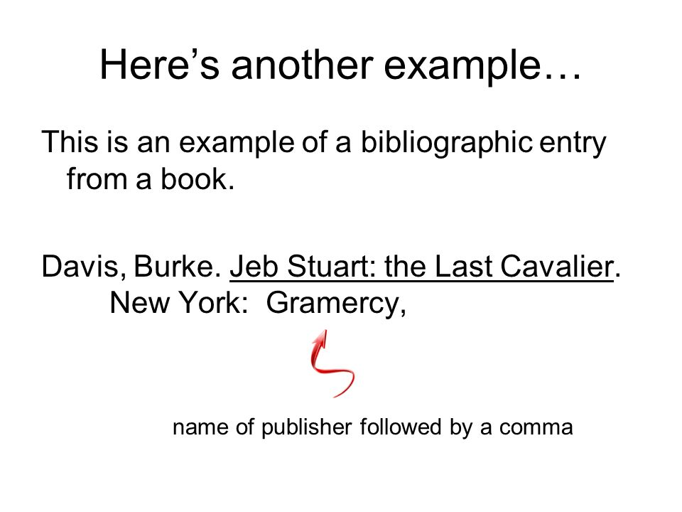 Heres another example… This is an example of a bibliographic entry from a book. Davis, Burke. Jeb Stuart: the Last Cavalier. New York: city of publish