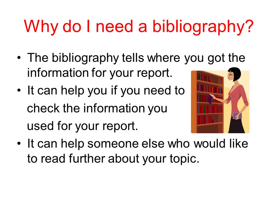 What is a bibliography? A bibliography is a list of books and articles about a particular subject that you have used a sources for your report.
