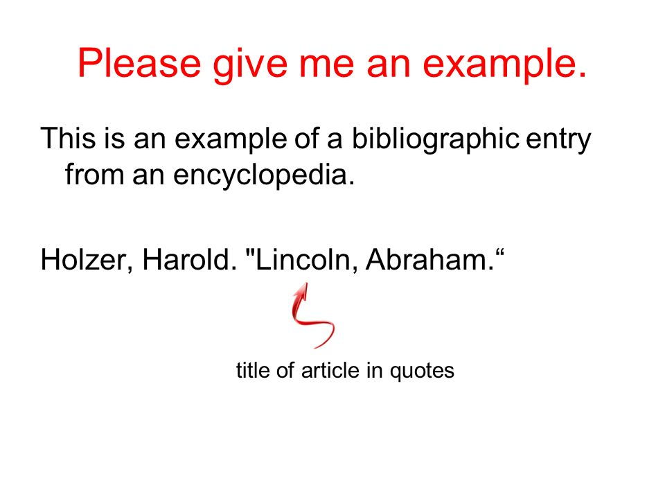 Please give me an example. This is an example of a bibliographic entry from an encyclopedia. Holzer, Harold. authors last name and first name