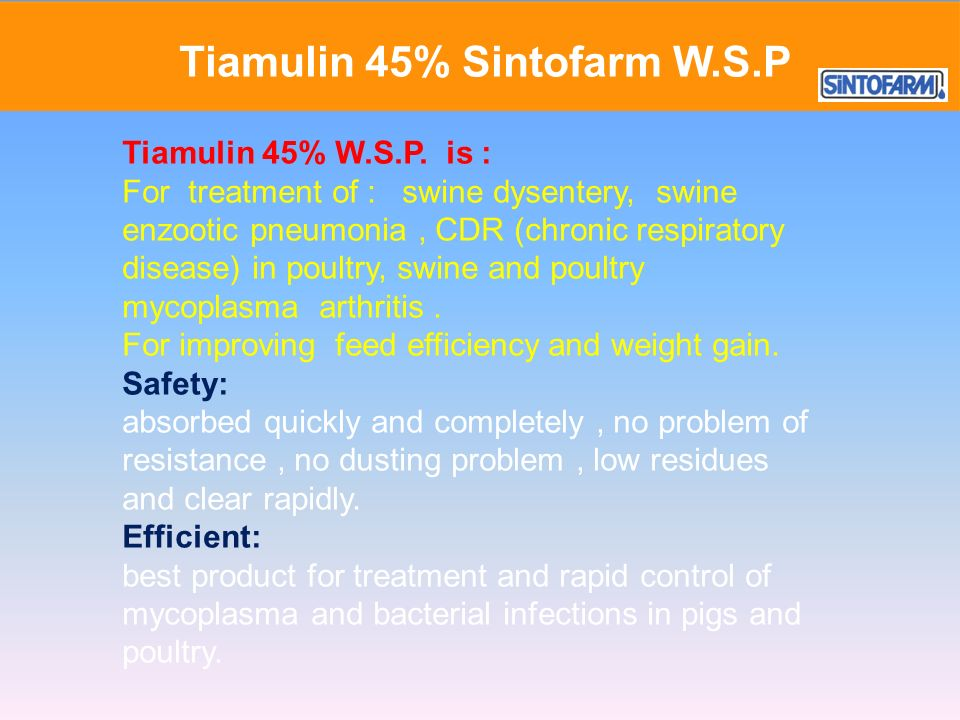 Tiamulin 45% W.S.P. is : For treatment of : swine dysentery, swine enzootic pneumonia, CDR (chronic respiratory disease) in poultry, swine and poultry