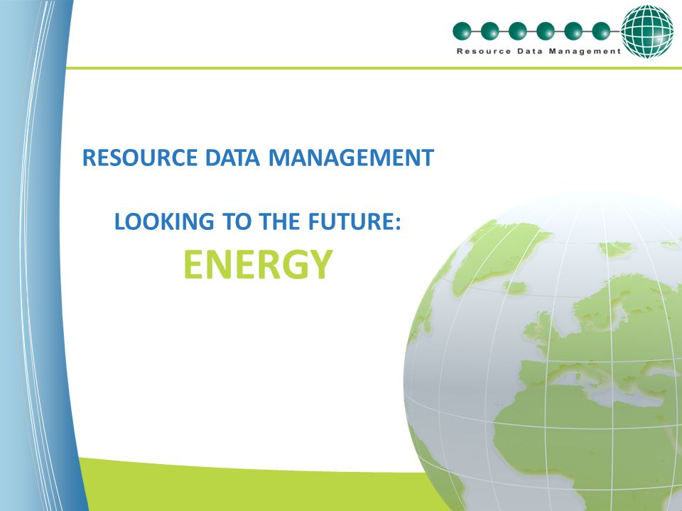 www.resourcedm.com RESOURCE DATA MANAGEMENT LOOKING TO THE FUTURE: ENERGY