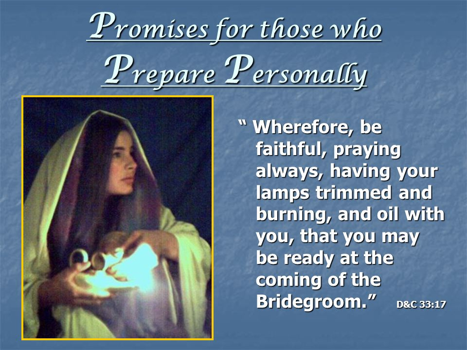 P romises for those who P repare P ersonally Wherefore, be faithful, praying always, having your lamps trimmed and burning, and oil with you, that you may be ready at the coming of the Bridegroom.