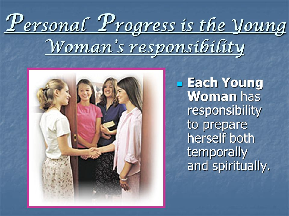 P ersonal P rogress is the Young Womans responsibility Each Young Woman has responsibility to prepare herself both temporally and spiritually.