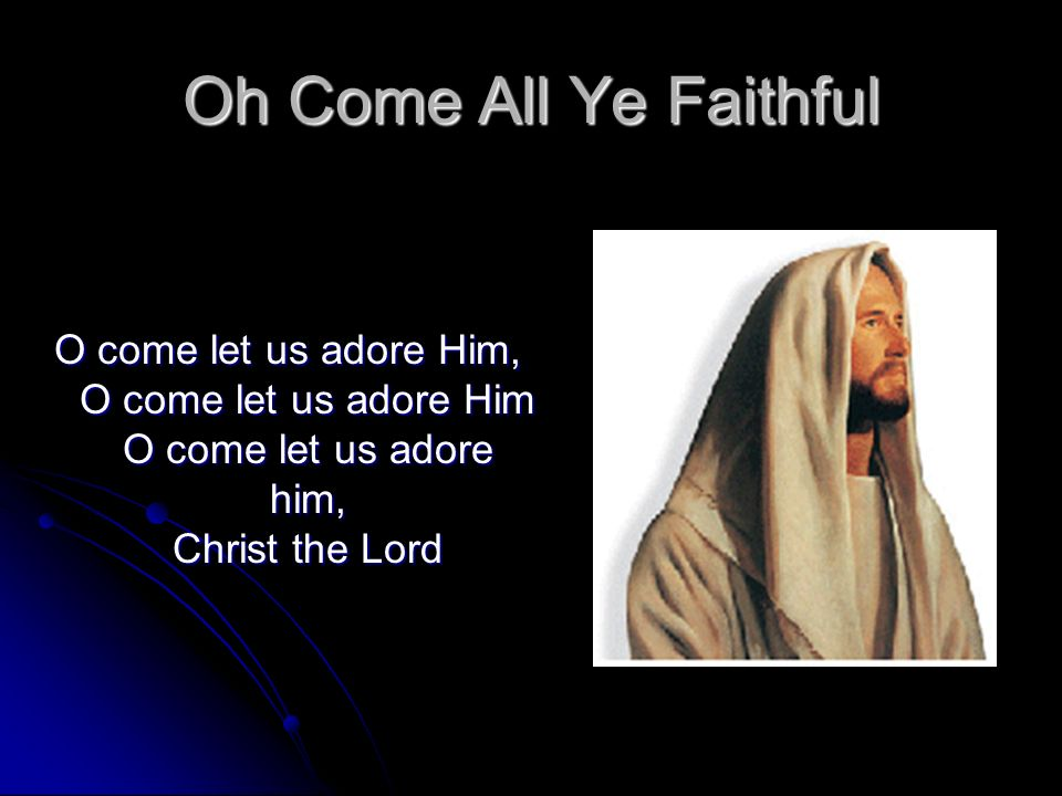 Oh Come All Ye Faithful O come let us adore Him, O come let us adore Him O come let us adore him, Christ the Lord