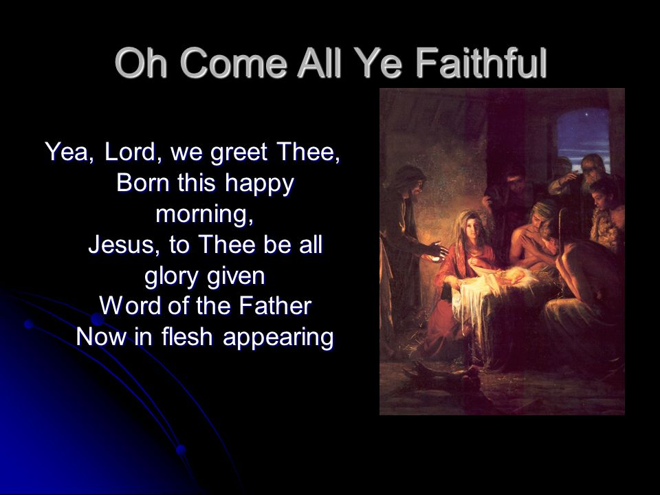 Oh Come All Ye Faithful Yea, Lord, we greet Thee, Born this happy morning, Jesus, to Thee be all glory given Word of the Father Now in flesh appearing