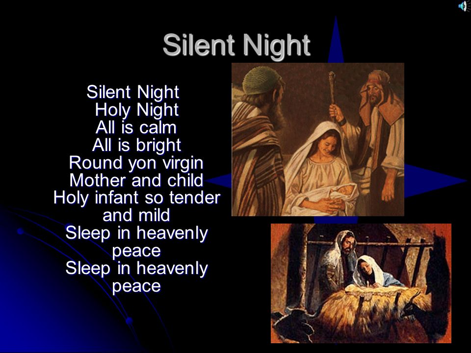 Silent Night Silent Night Holy Night All is calm All is bright Round yon virgin Mother and child Holy infant so tender and mild Sleep in heavenly peac