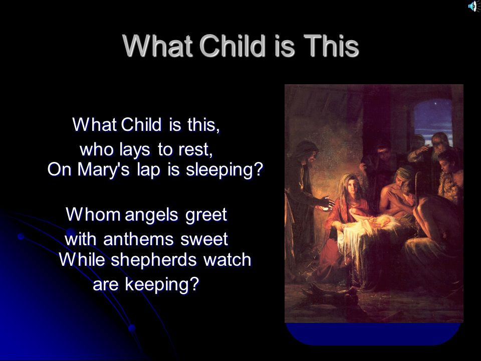 What Child is This This, this is Christ the King Whom shepherds guard This, this is Christ the King Whom shepherds guard and angels sing.