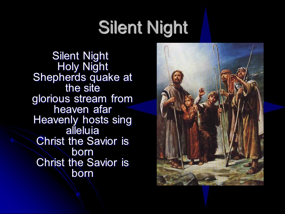 Silent Night Silent Night Holy Night Shepherds quake at the site glorious stream from heaven afar Heavenly hosts sing alleluia Christ the Savior is bo