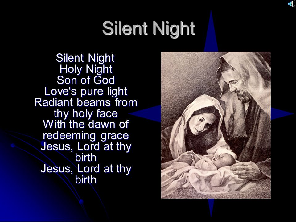 Silent Night Silent Night Holy Night Son of God Love's pure light Radiant beams from thy holy face With the dawn of redeeming grace Jesus, Lord at thy
