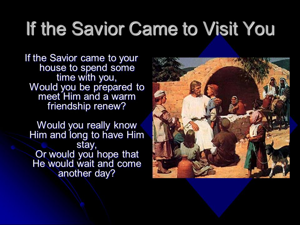 If the Savior Came to Visit You If the Savior came to your house to spend some time with you, Would you be prepared to meet Him and a warm friendship