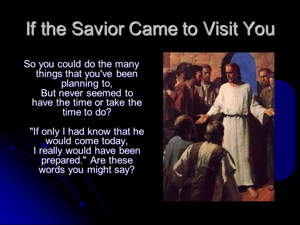 If the Savior Came to Visit You So you could do the many things that you've been planning to, But never seemed to have the time or take the time to do
