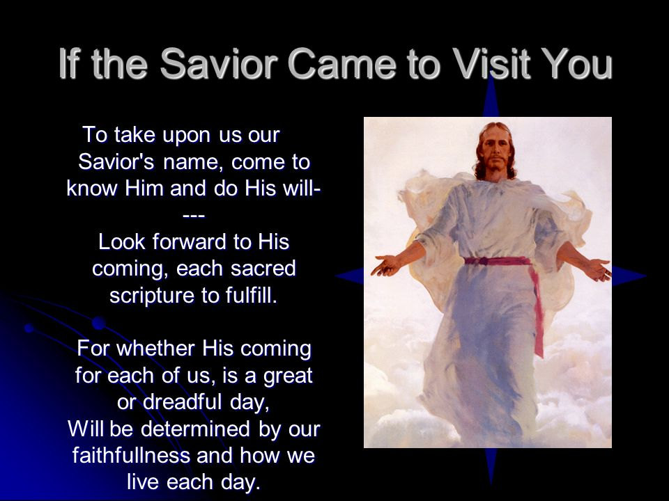 If the Savior Came to Visit You To take upon us our Savior's name, come to know Him and do His will- --- Look forward to His coming, each sacred scrip