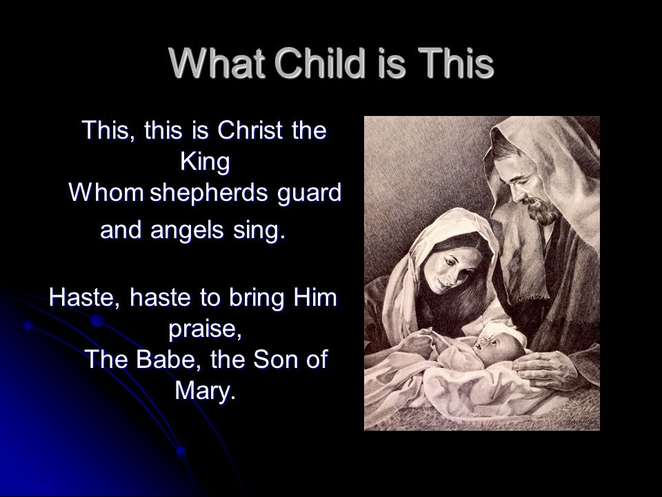What Child is This This, this is Christ the King Whom shepherds guard This, this is Christ the King Whom shepherds guard and angels sing. Haste, haste