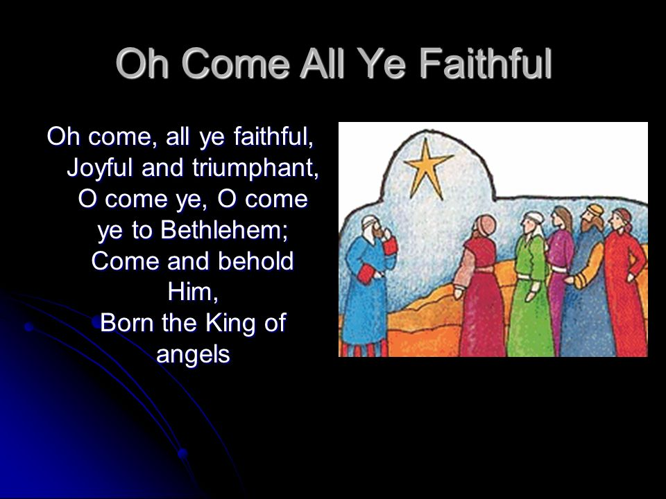 Oh Come All Ye Faithful Oh come, all ye faithful, Joyful and triumphant, O come ye, O come ye to Bethlehem; Come and behold Him, Born the King of ange