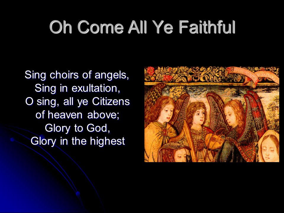 Oh Come All Ye Faithful Sing choirs of angels, Sing in exultation, O sing, all ye Citizens of heaven above; Glory to God, Glory in the highest Sing ch