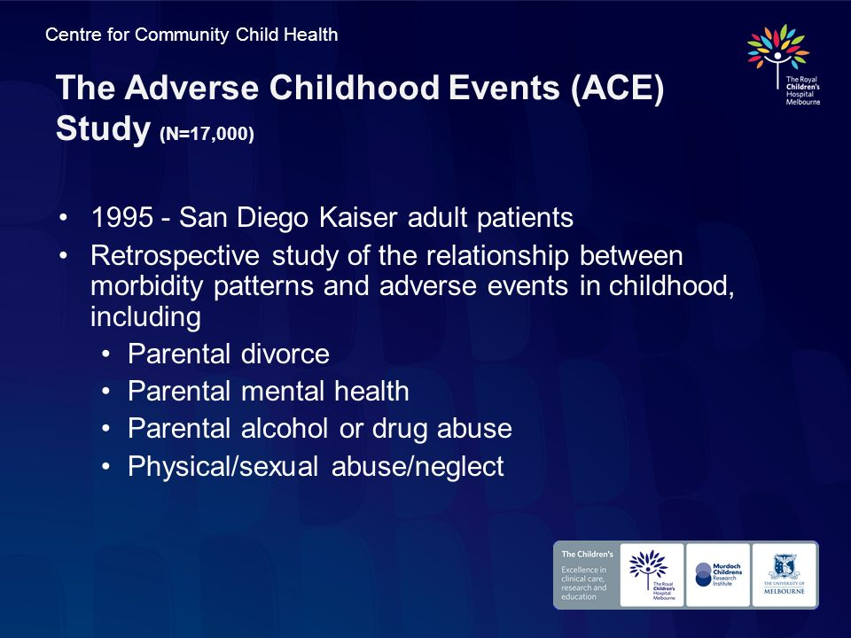 Centre for Community Child Health The Adverse Childhood Events (ACE) Study (N=17,000) 1995 - San Diego Kaiser adult patients Retrospective study of th