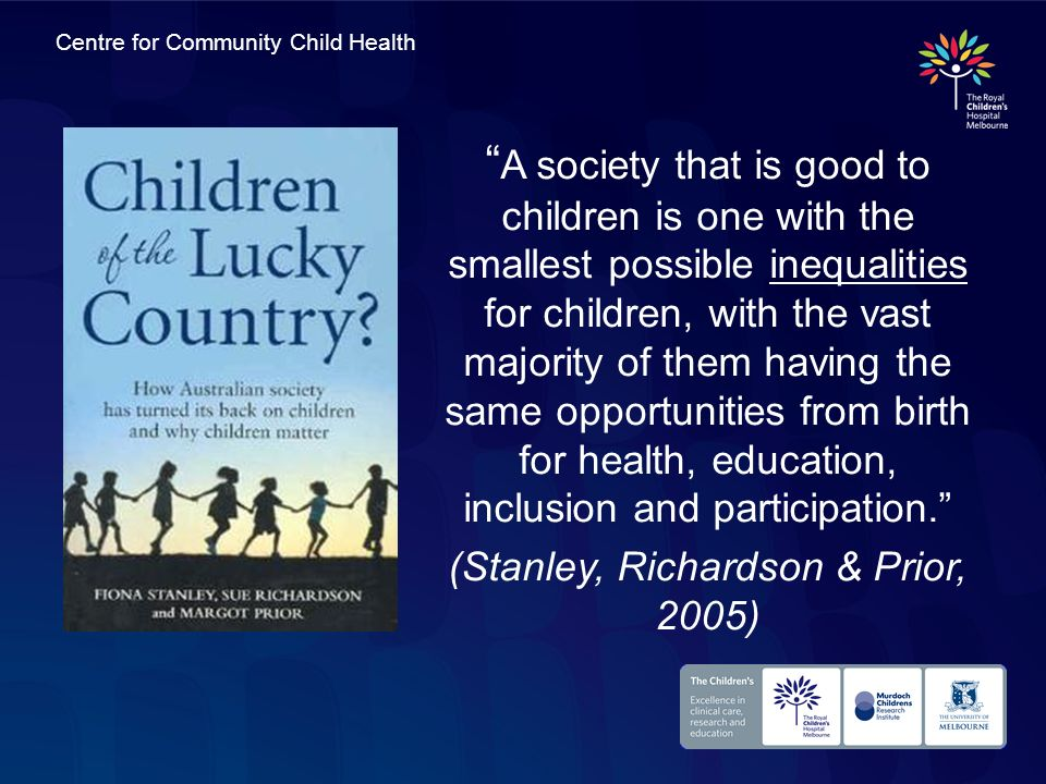 Centre for Community Child Health A society that is good to children is one with the smallest possible inequalities for children, with the vast majori
