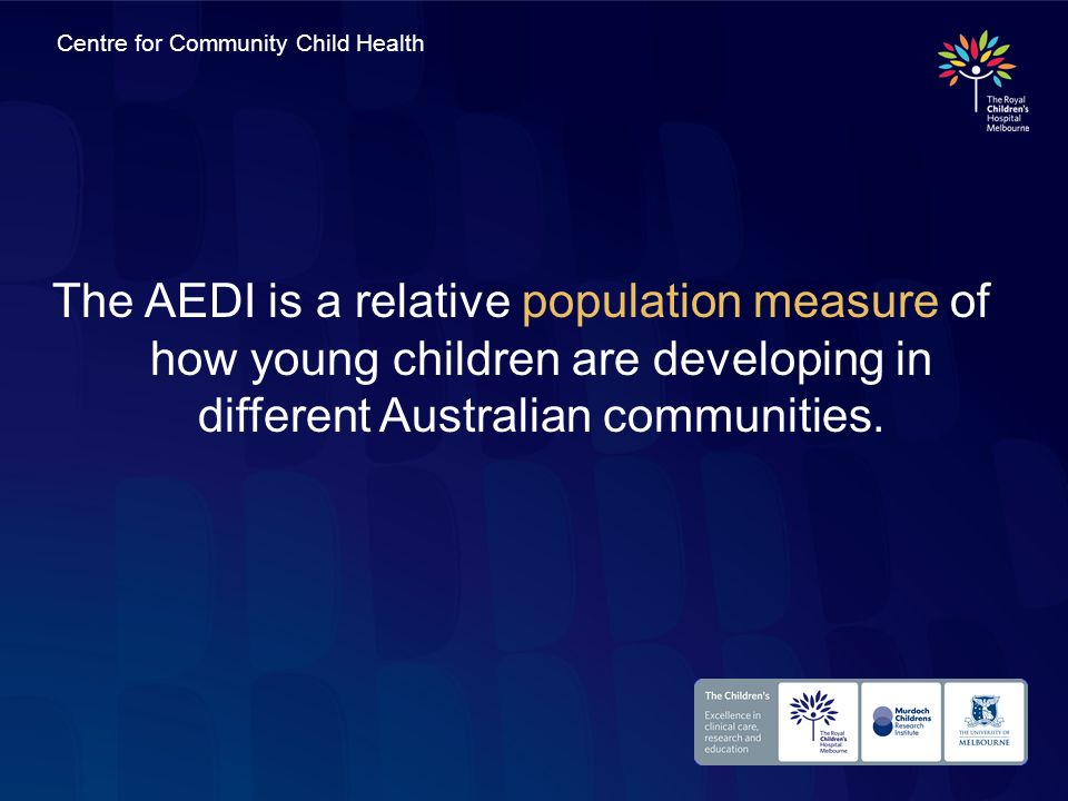Centre for Community Child Health The AEDI is a relative population measure of how young children are developing in different Australian communities.